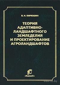 Теория адаптивно-ландшафтного земледелия и проектирования агроландшафтов. Валерий Кирюшин