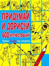 Придумай и дорисуй. 400 иллюстраций. Лучшая коллекция рисунков