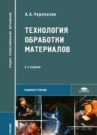 Технология обработки материалов. Александр Черепахин