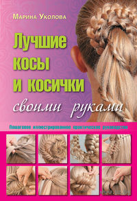 Лучшие косы и косички своими руками. Пошаговое иллюстрированное практическое руководство