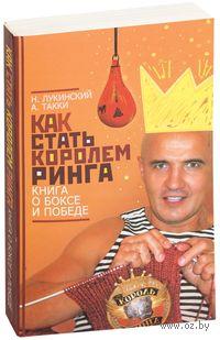 Как стать Королем Ринга. Книга о боксе и победе (м). Николай Лукинский, А. Такки