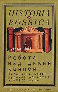 Работа над диким камнем. Масонский орден и русское общество в XVIII веке. Дуглас Смит