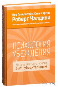 Психология убеждения. 50 доказанных способов быть убедительным. Роберт Чалдини, Стив Мартин, Ноа Гольдштейн