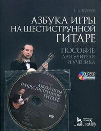 Азбука игры на шестиструнной гитаре. Пособие для учителя и ученика (+ DVD). Григорий Буреев