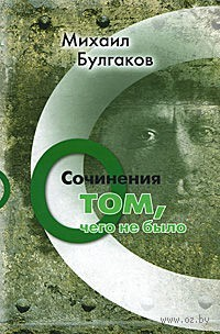 Михаил Булгаков. Сочинения. Том 3. О том, чего не было. Михаил Булгаков