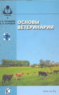 Основы ветеринарии. Виталий Храмцов, А. Коробов