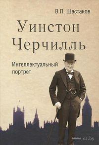 Уинстон Черчилль. Интеллектуальный портрет. Вячеслав Шестаков, Уинстон Черчилль