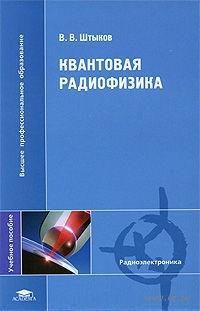 Квантовая радиофизика. В. Штыков