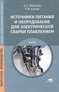 Источники питания и оборудование для электрической сварки плавлением. Виталий Милютин, Рудольф Катаев