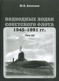 Подводные лодки Советского флота 1945-1991 гг. Том 3. Третье и четвертое поколение АПЛ. Юрий Апальков
