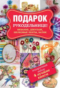 Подарок рукодельнице! Вязание, декупаж, шелковые ленты, батик (комплект из 4 книг)