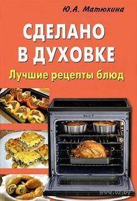 Сделано в духовке. Лучшие рецепты блюд. Юлия Матюхина