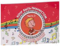 Хочу быть пианистом. Методическое пособие для обучения нотной грамоте и игре на фортепиано. Часть 2
