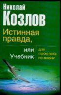 Истинная правда, или Учебник для психолога по жизни (м). Николай Козлов