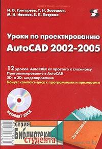 Уроки по проектированию AutoCAD 2002-2005 (+ CD). И. Григорьев