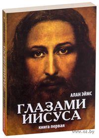 Глазами Иисуса. Книга 1. Алан Эймс