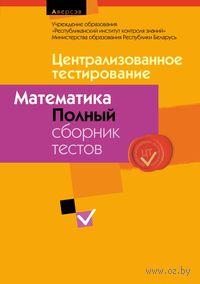 Централизованное тестирование. Математика. Полный сборник тестов. 2009-2013