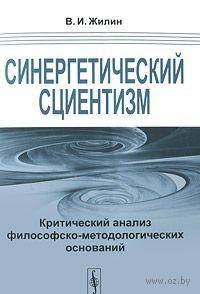 Синергетический сциентизм. Критический анализ философско-методологических оснований. В. Жилин