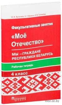 Мое Отечество. Мы - граждане Республики Беларусь. Рабочая тетрадь для факультативных занятий в 4-м классе