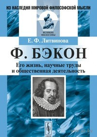 Ф. Бэкон. Его жизнь, научные труды и общественная деятельность. Е. Литвинова