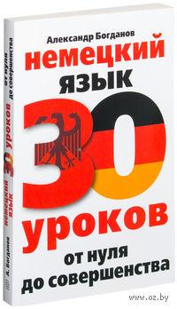 Немецкий язык. 30 уроков. От нуля до совершенства. Александр Богданов