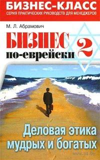 Бизнес по-еврейски-2. Деловая этика мудрых и богатых. М. Абрамович