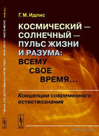 Космический - солнечный - пульс Жизни и Разума. Всему свое время... Концепции современного естествознания. Григорий  Идлис
