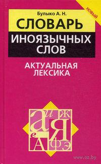 Словарь иноязычных слов. Актуальная лексика. Александр Булыко