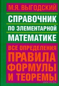 Справочник по элементарной математике. М. Выгодский