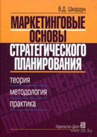 Маркетинговые основы стратегического планирования: Теория, методология, практика. В. Шкардун