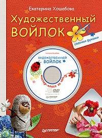 Художественный войлок своими руками (+ DVD). Екатерина Хошабова