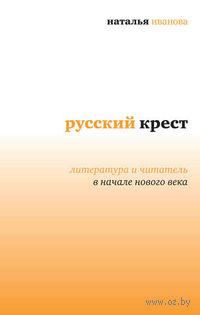 Русский крест. Литература и читатель в начале нового века. Наталья Иванова