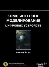 Компьютерное моделирование цифровых устройств (+ CD). Вадим Авдеев