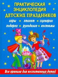 Практическая энциклопедия детских праздников. Все правила для воспитанных детей. Ирина Синько