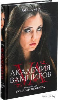 Академия вампиров. Книга 6. Последняя жертва. Райчел Мид
