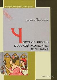 Частная жизнь русской женщины XVIII века. Наталья Пушкарева