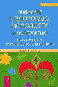 Движение к здоровью, молодости и долголетию. Практическое руководство к действию. Юрий Тангаев