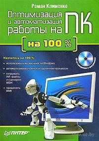 Оптимизация и автоматизация работы на ПК на 100% (+ CD). Р. Клименко