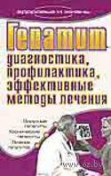 Гепатит. Диагностика, профилактика, эффективные методы лечения. Е. Романова