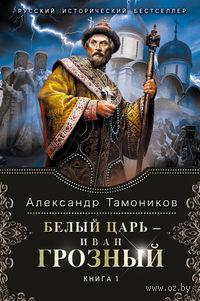 Белый царь - Иван Грозный. Книга 1