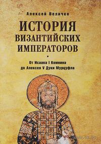 История Византийских императоров. От Исаака I Комнина до Алексея V Дуки Мурцуфла