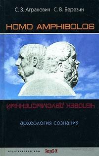Homo amphibolos. Археология сознания. Софья Агранович, Сергей Березин