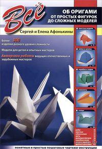 Все об оригами. От простых фигурок до сложных моделей. Сергей Афонькин, Елена Афонькина