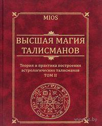 Высшая магия талисманов. Теория и практика построения астрологических талисманов