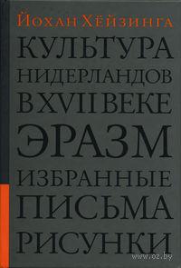 Культура Нидерландов в XVII веке. Эразм. Избранные письма. Рисунки. Йохан Хейзинга