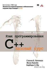 Язык программирования C++. Базовый курс. Барбара Му, Стэнли Липпман, Жози Лажойе