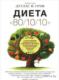 """Диета """"80/10/10"""". С наслаждением проедая свой путь к идеальному здоровью, оптимальному весу и неисчерпаемой жизненной энергии"""