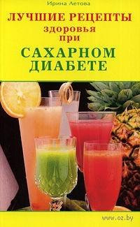 Лучшие рецепты здоровья при сахарном диабете. Ирина Летова