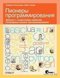 Пионеры программирования. Диалоги с создателями наиболее популярных языков программирования. Федерико Бьянкуцци, Шейн Уорден