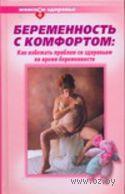 Беременность с комфортом. Как избежать проблем со здоровьем во время беременности. Галина Дядя